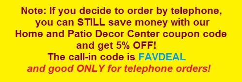 Call it in - Home and Patio Decor Center coupon code FAVDEAL for 5 percent off PHONED IN ORDERS